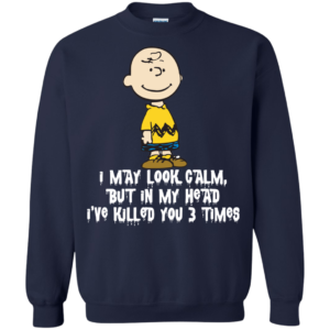 Charlie Brown – I may look calm but in my head i've killed you 3 time t-shirt