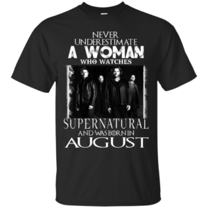 Never Underestimate A Woman Who Watches Supernatural And Was Born In August T-shirt