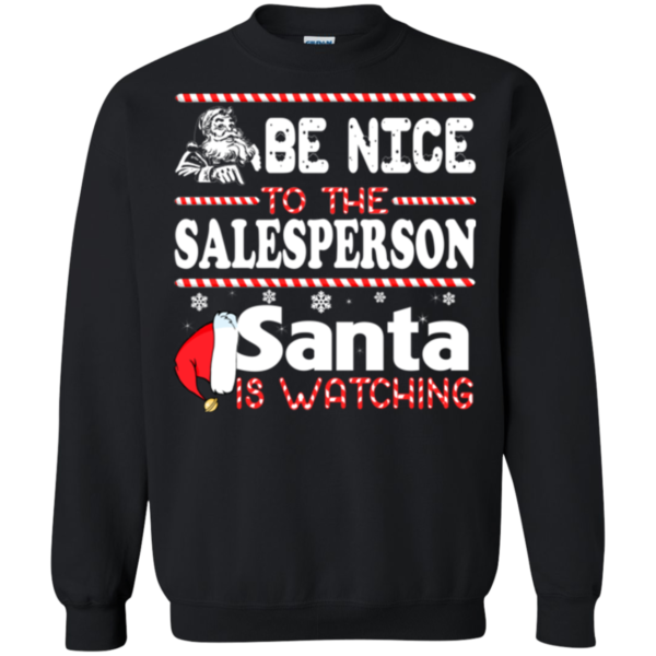 Be Nice To The Salesperson Santa Is Watching Shirt, Sweatshirt