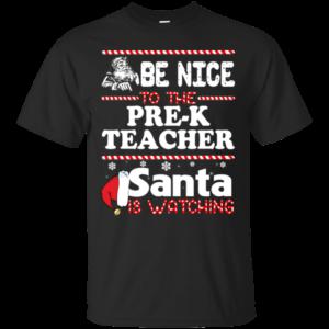 Be Nice To The Pre-K Teacher Santa Is Watching Shirt, Sweatshirt