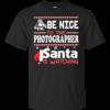 Be Nice To The Photographer Santa Is Watching Shirt, Sweatshirt