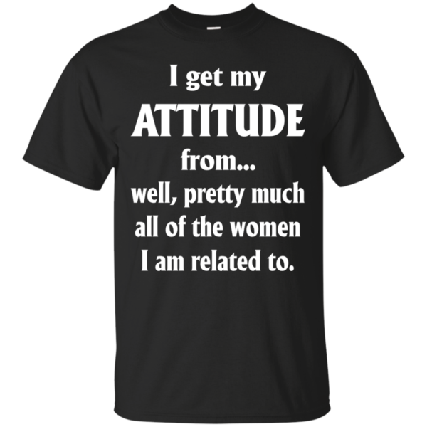I Get My Attitude From…..Shirt, Hoodie, Tank