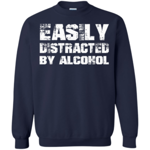 Easily Distracted By Alcohol Shirt, Hoodie, Tank