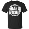 Made to worship shirt, hoodie, tank