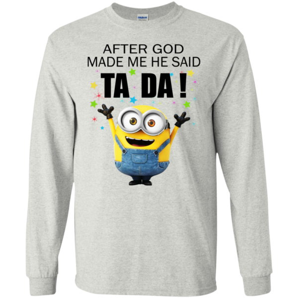 Minion – After God Made Me He Said Ta Da Shirt, Hoodie, Tank