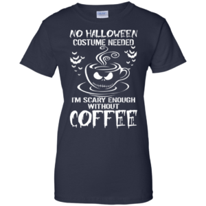 No halloween costume needed I'm scary enough without coffee t-shirt