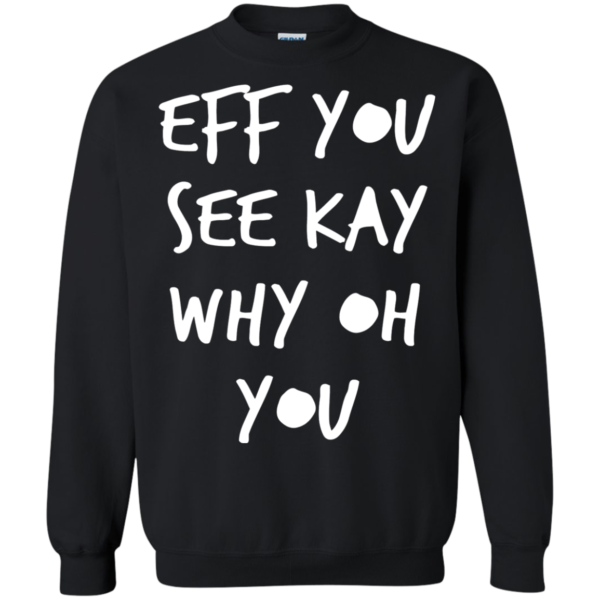 Eff you see Kay why oh you shirt, hoodie
