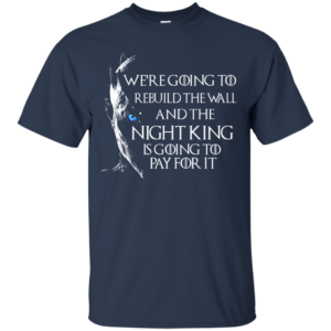 Game Of Thrones – We're Going To Rebuild The Wall And The Night King Pay For It T-Shirt
