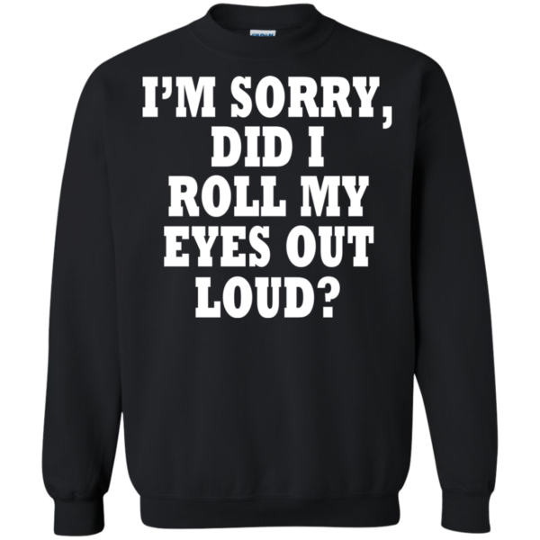 I'm Sorry, DId I Roll My Eyes Out Loud Shirt, Hoodie