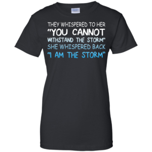They Whispered To Her – You Cannot Withstand The Storm Shirt, Hoodie, Tank