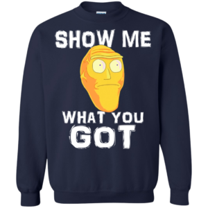 Rick And Morty – Show Me What You Got Shirt, Hoodie