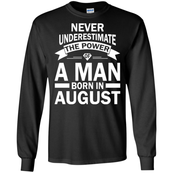 Never Underestimate The Power Of A Man Born In August T-shirt