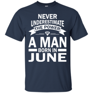 Never Underestimate The Power Of A Man Born In June T-shirt