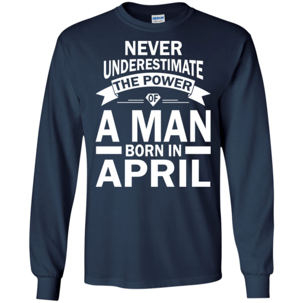 Never Underestimate The Power Of A Man Born In April T-shirt