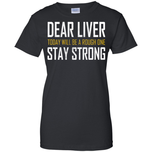Dear Liver Today Will Be A Rough One Stay Strong T-shirt