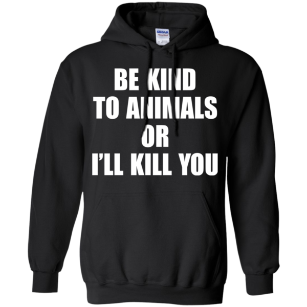 Be Kind To Animals Or I'll Kill You Shirt, Hoodie