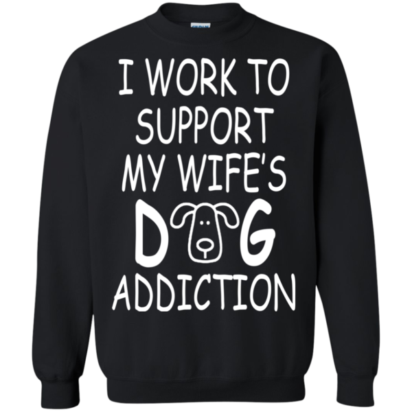 I Work To Support My Wife's Dog Addiction Shirt, Hoodie, Tank
