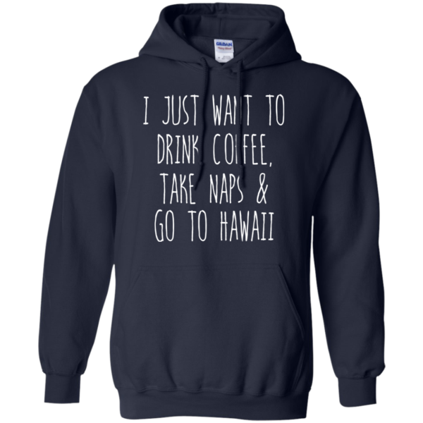 I Just Want To Drink Coffee, Take Naps And Go To Hawaii T-shirt
