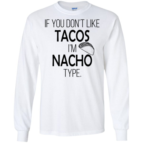 If You Don't Like Tacos I'm Nacho Type Shirt, Hoodie, Tank