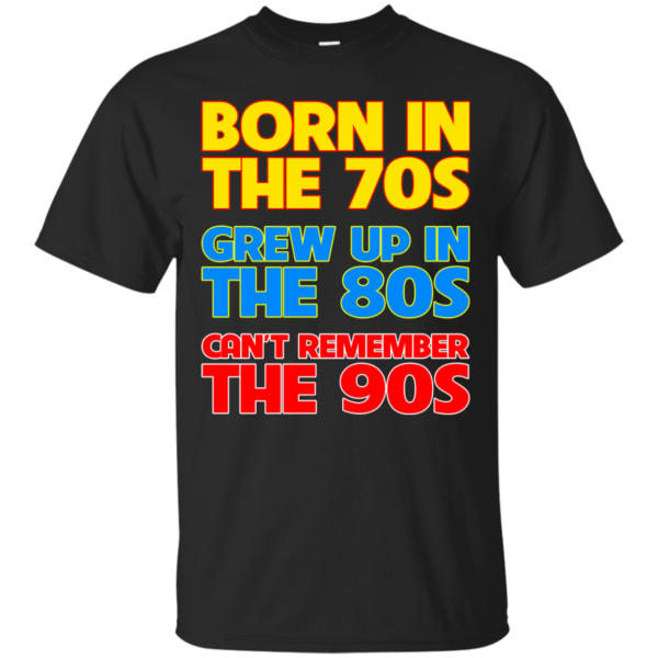 Born In The 70s – Grew Up In The 80s – Can't Remember The 90s T-shirt