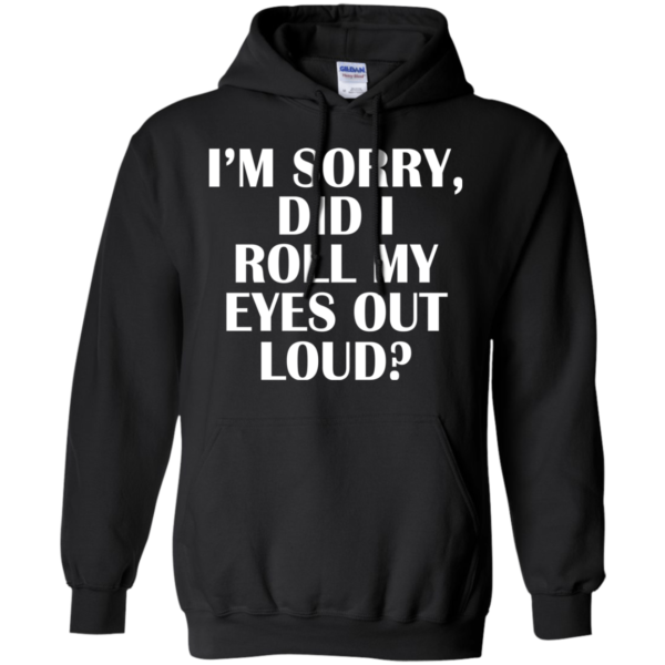 I'm Sorry Did I Roll My Eyes Out Loud Shirt, Hoodie