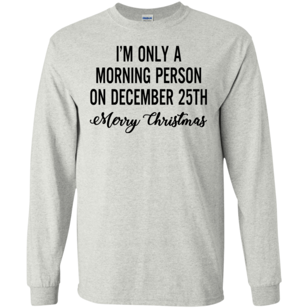 I'm Only A Morning Person On December 25th Shirt, Hoodie
