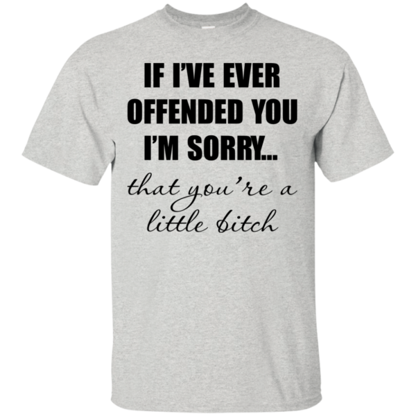 If I've Ever Offended You I'm Sorry Shirt, Hoodie