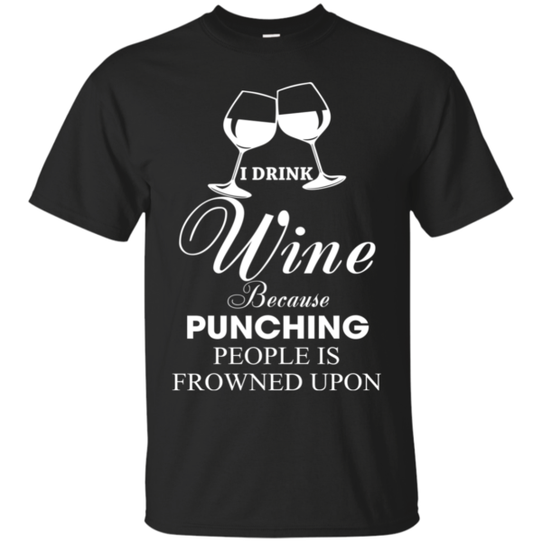 I Drink Wine Because Punching People Is Frowned Upon Shirt, Hoodie