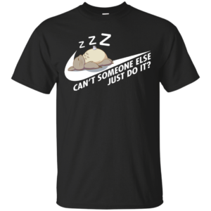 Totoro – Can't Someone Else Just Do It Shirt, Hoodie, Tank