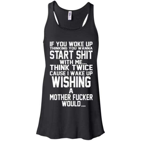 If You Woke Up Thinking You Wanna Start Shit T-shirt