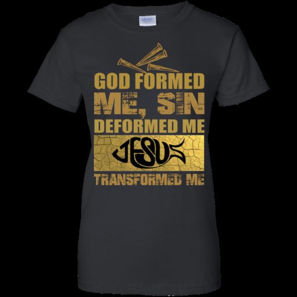 God Formed Me, Sin Deformed Me, Jesus Transformed Me Shirt
