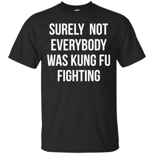 Surely Not Everybody Was Kung Fu Fighting Shirt, Hoodie