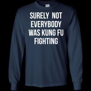 Surely Not Everybody Was Kung Fu Fighting Shirt, Hoodie