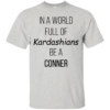 In A World Full Of Kardashians Be A Conner Shirt, Hoodie