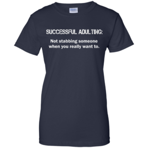 Successful Adulting – Not Stabbing Someone When You Really Want To Shirt
