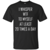I Whisper WTF To Myself At Least 20 Times A Day Shirt