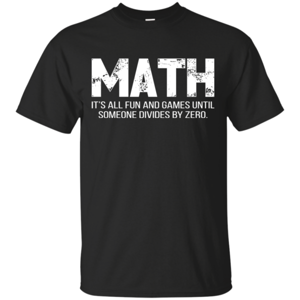 Math It's All Fun And Games Until Someone Divies By Zero Shirt