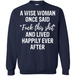A Wise Woman Once Said Fuck This Shit Shirt, Hoodie, Tank