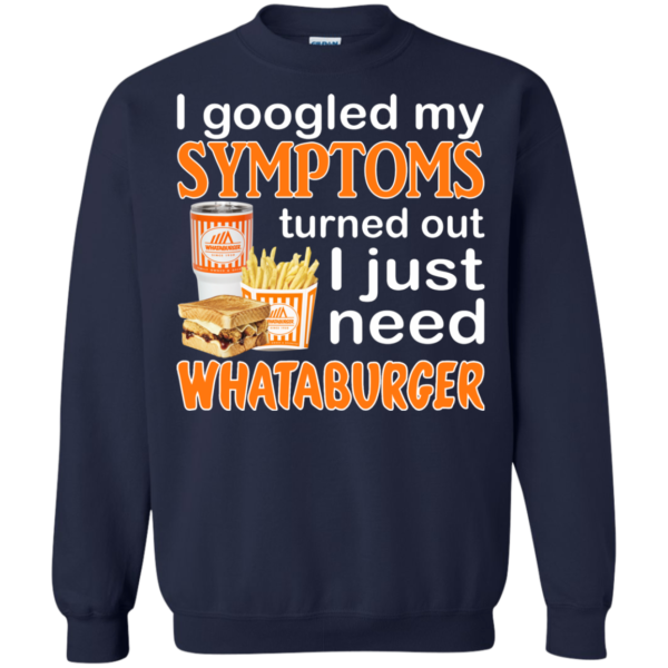 I Googled My Symptoms Turned Out I Just Need Whataburger Shirt, Hoodie