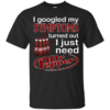 I Googled My Symptoms Turned Out I Just Need Dr.Pepper Shirt, Hoodie