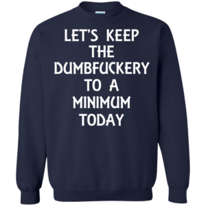 Let's Keep The Dumbfuckery To A Minimum Today Shirt, Hoodie, Tank