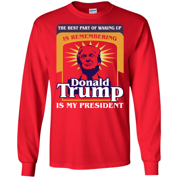 The Best Part Of Waking Up Is Remembering Donald Trump Is My President Shirt