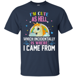 Unicorn – I'm Cute As Hell Which Incidentally Is Where I Came From Shirt, Hoodie