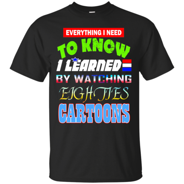 Everything I Need To Know I Learned By Watching Eighties Cartoons Shirt