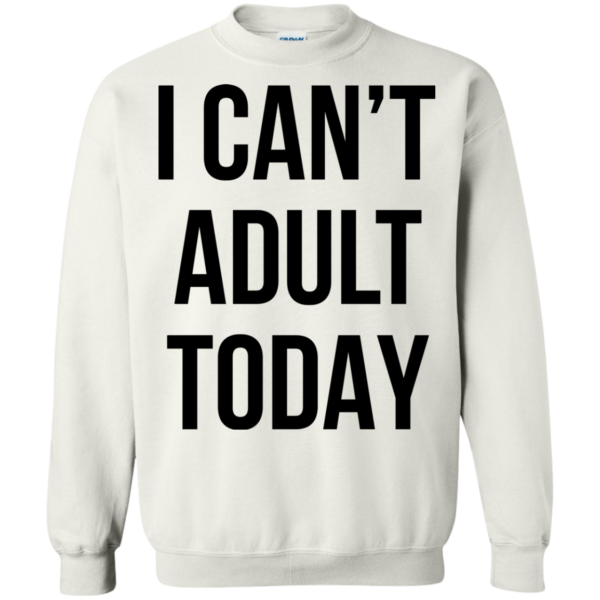 I Can't Adult Today Shirt, Hoodie, Tank
