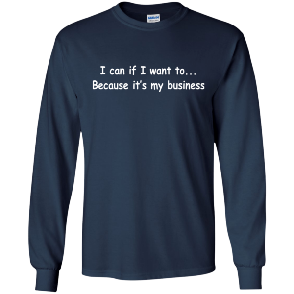 I Can If I Want To – Because It's My Business Shirt, Hoodie