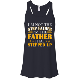 I'm Not The Step Father, I'm The Father That Stepped Up Shirt, Hoodie