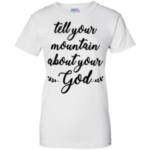 Tell Your Mountain About Your God Shirt, Hoodie, Tank