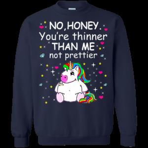Unicorn – No Honey,You're Thinner Than Me Not Prettier Shirt