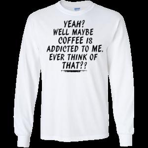 Coffee Is Addicted To Me Shirt, Hoodie